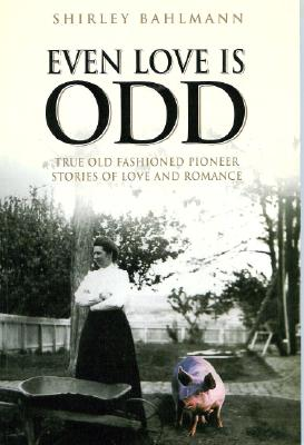 Even Love Is Odd: True Old Fashioned Pioneer Stories of Love and Romance, Shirley Bahlmann