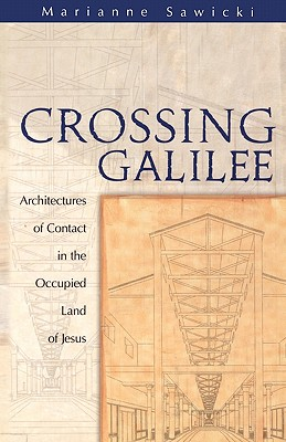 Image for Crossing Galilee: Architectures of Contact in the Occupied Land of Jesus
