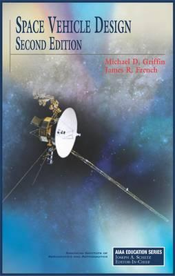 Space Vehicle Design, Second Edition (AIAA Education), Griffin, Michael D; French, James R; M Griffin and J French