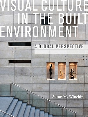 Visual Culture in the Built Environment: A Global Perspective, Winchip, Susan M.