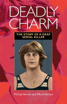 Deadly Charm: The Story of a Deaf Serial Killer, Vernon, McCay; Vernon, Marie