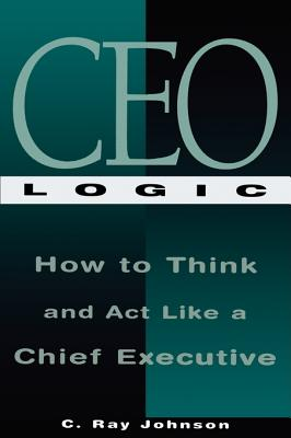 Image for CEO Logic: How to Think and Act Like a Chief Executive