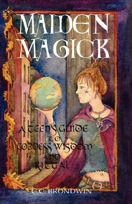 Maiden Magick: A Teen's Guide to Goddess Wisdom and Ritual , BRONDWIN, C. C.