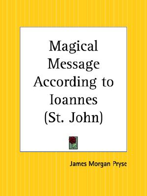 The Magical Message According to Ioannes: Commonly Called the Gospel According to St. John, Pryse, James Morgan