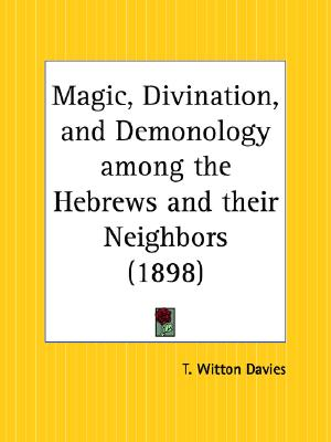 Magic, Divination, and Demonology among the Hebrews and their Neighbors, Davies, T. Witton