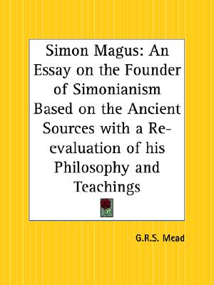 Simon Magus: An Essay on the Founder of Simonianism Based on the Ancient Sources with a Re-evaluation of his Philosophy and Teachings, Mead, G. R. S.