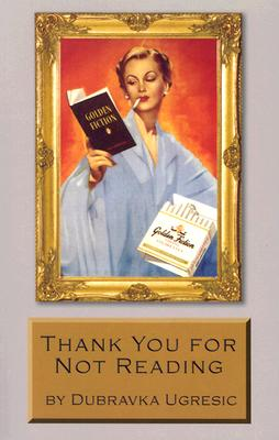 Thank You for Not Reading: Essays on Literary Trivia, Ugresic, Dubravka