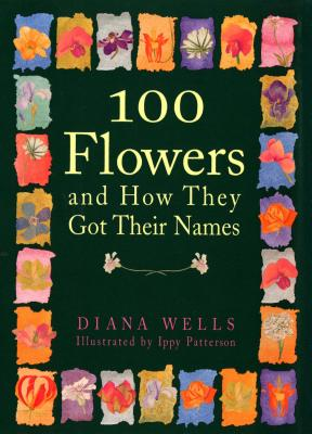 100 Flowers and How They Got Their Names, Wells, Diana; Patterson, Ippy [Illustrator]