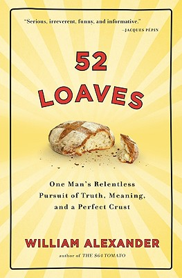 52 Loaves: One Man's Relentless Pursuit of Truth, Meaning, and a Perfect Crust, William Alexander