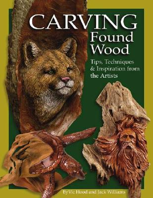 Carving Found Wood: Tips, Techniques & Inspirations from the Artists, Hood, Vic; Williams, Jack A.
