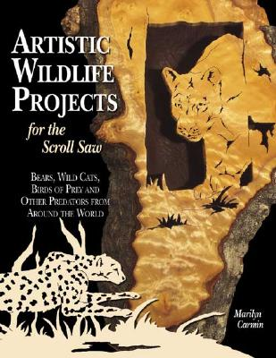 Artistic Wildlife Projects for the Scroll Saw: Bears, Wild Cats, Birds of Prey and Other Predators from Around the World, Carmin, Marilyn