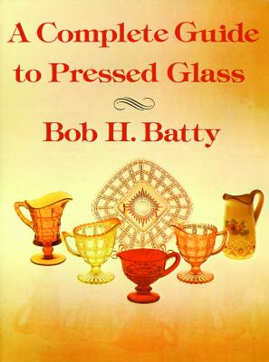 Complete Guide to Pressed Glass, A, Batty, Bob