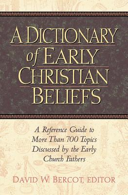 Image for Dictionary of Early Christian Beliefs : A Reference Guide to More Than 700 Topics Discussed by the Early Church Fathers