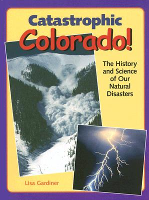 Catastrophic Colorado!: The History and Science of Our Natural Disasters, Lisa Gardiner