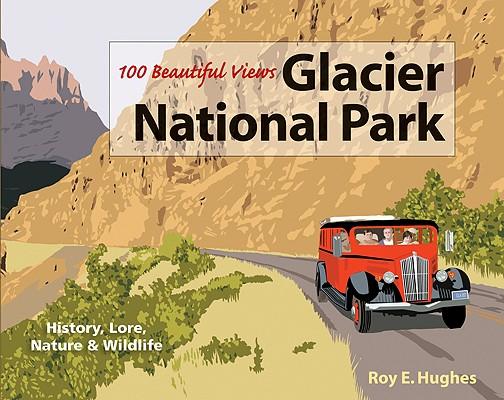 100 Beautiful Views of Glacier National Park, Roy E. Hughes