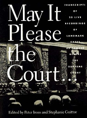May It Please the Court. The Most Significant Oral Arguments Made Before the Supreme Court Since 1955: With Set of 23 Live Recordings (audio tapes) of Landmark Cases, Peter H. Irons [Editor]; Stephanie Guitton [Editor];
