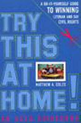 Try This at Home!: A Do-It-Yourself Guide to Winning Lesbian and Gay Civil Rights Policy, Coles, Matthew A.