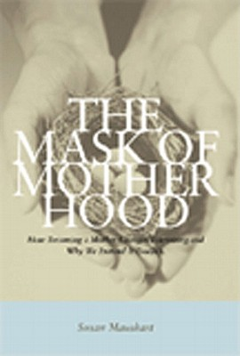 Image for The Mask of Motherhood: How Becoming a Mother Changes Everything and Why We Pretend It Doesn't