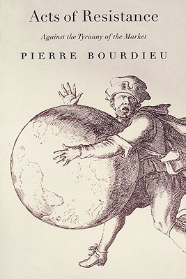 Acts of Resistance: Against the Tyranny of the Market, Bourdieu, Pierre
