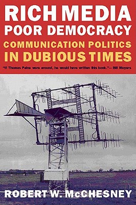 Rich Media, Poor Democracy: Communication Politics in Dubious Times, McChesney, Robert W.