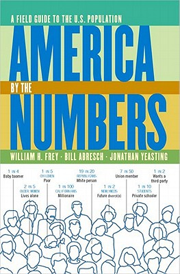 America by the Numbers: A Field Guide to the U.S. Population, Frey, William H.; Abresch, Bill; Yeasting, Jonathan