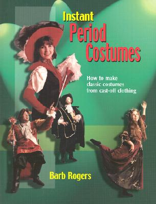 Instant Period Costumes: How to Make Classic Costumes from Cast-Off Clothing, Barb Rogers