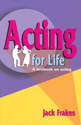 Acting for Life: A Textbook on Acting, Jack Frakes