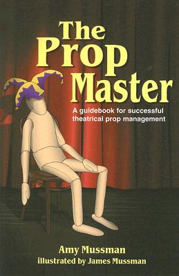 The Prop Master: A Guidebook for Successful Theatrical Prop Management, Amy Mussman