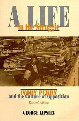 A Life in the Struggle: Ivory Perry and the Culture of Opposition, Lipsitz, George