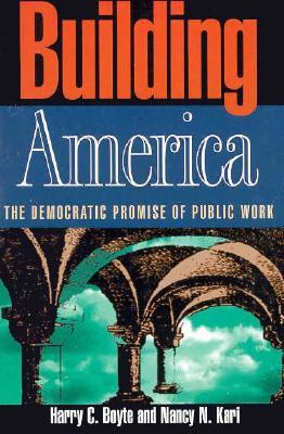 Building America: The Democratic Promise of Public Work, Harry C. Boyte; Nancy N. Kari