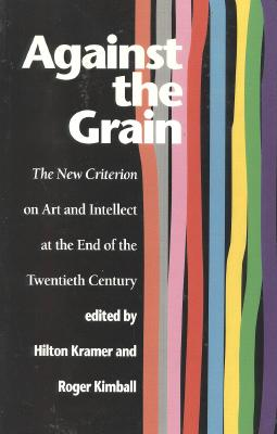 Image for Against the Grain: The New Criterion on Art and Intellect at the End of the Twentieth Century