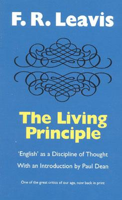 """The Living Principle : """"English"""" As a Discipline of Thought, Leavis, F. R.; Dean, Paul [intro]"""
