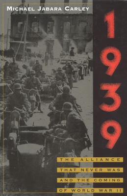 1939: The Alliance That Never Was and the Coming of World War II, CARLEY, Michael Jabara