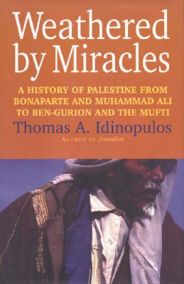 "Weathered by Miracles: A History of Palestine from Bonaparte and Muhammad Ali to Ben-Gurion and the Mufti, ""Idinopulos, Thomas A."""