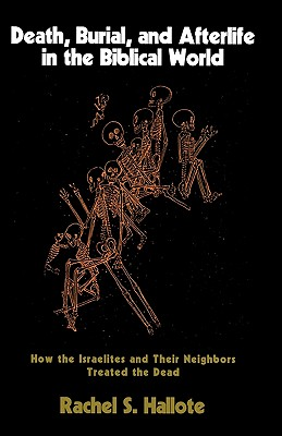 Image for Death, Burial, and Afterlife in the Biblical World: How the Israelites and Their Neighbors Treated the Dead