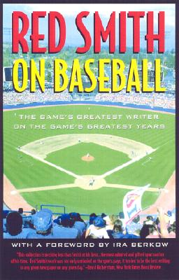 Red Smith on Baseball: The Game's Greatest Writer on the Game's Greatest Years, Smith, Red