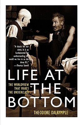 Life at the Bottom: The Worldview That Makes the Underclass, THEODORE DALRYMPLE