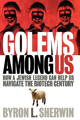 Golems Among Us: How a Jewish Legend Can Help Us Navigate the Biotech Century, Sherwin, Byron L.