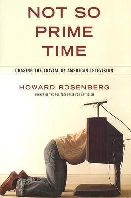 Not So Prime Time: Chasing the Trivial on American Television, Rosenberg, Howard