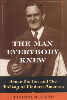The Man Everybody Knew: Bruce Barton And the Making of Modern America, Fried, Richard M.