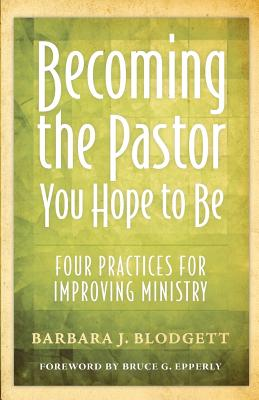 Becoming the Pastor You Hope to Be : Four Practices for Improving Ministry, Blodgett, Barbara J.