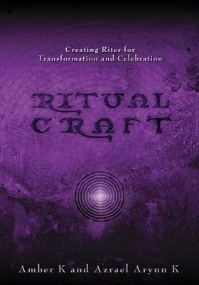 RitualCraft: Creating Rites for Transformation and Celebration, Azrael Arynn K; Amber K