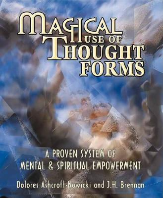 Magical Use of Thought Forms: A Proven System of Mental & Spiritual Empowerment, Ashcroft-Nowicki, Dolores; Brennan, J. H.