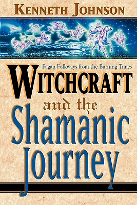Witchcraft and the Shamanic Journey: Pagan Folkways from the Burning Times, Johnson, Ken
