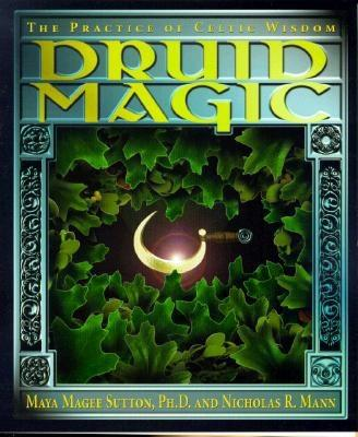 Druid Magic : The Practice of Celtic Wisdom, MAYA MAGEE SUTTON, NICHOLAS R. MANN