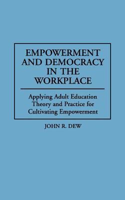 Empowerment and Democracy in the Workplace: Applying Adult Education Theory and Practice for Cultivating Empowerment, Dew, John R.