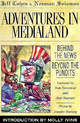 Adventures in Medialand : Behind the News, Beyond the Pundits, Cohen, Jeff; Solomon, Norman