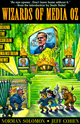 The Wizards of Media Oz : Behind the Curtain of Mainstream News, Solomon, Norman; Cohen, Jeff