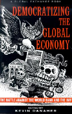 Image for Democratizing the Global Economy: The Battle Against the World Bank and the IMF
