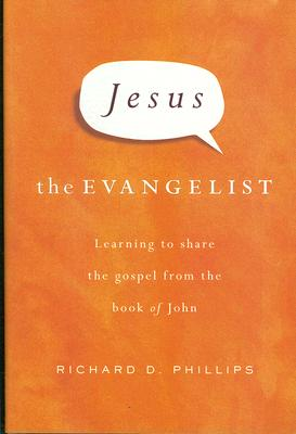 Jesus the Evangelist: Learning to Share the Gospel from the Book of John, Richard D Phillips
